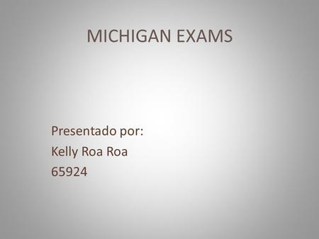 MICHIGAN EXAMS Presentado por: Kelly Roa Roa 65924.