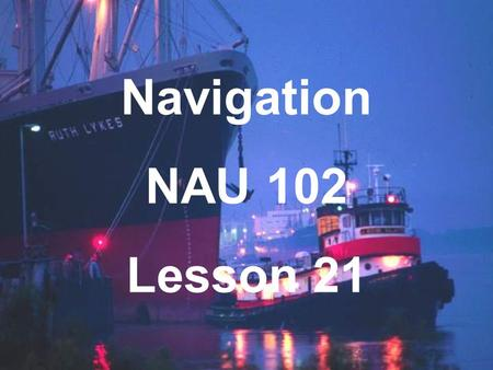 Navigation NAU 102 Lesson 21. Piloting Determining the position of the vessel by visual reference to landmarks, by measurements of depth or by radar.