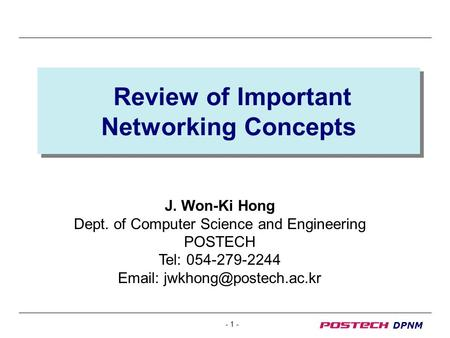 - 1 - DPNM Review of Important Networking Concepts J. Won-Ki Hong Dept. of Computer Science and Engineering POSTECH Tel: 054-279-2244