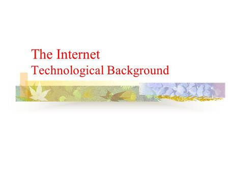 The Internet Technological Background. Topic Objectives At the end of this topic, you should be able to do the following: Able to define the Internet.