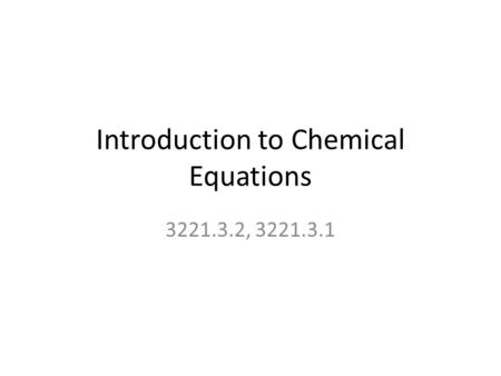 Introduction to Chemical Equations 3221.3.2, 3221.3.1.