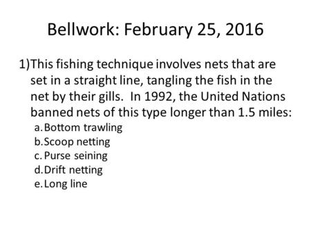 Bellwork: February 25, 2016 1)This fishing technique involves nets that are set in a straight line, tangling the fish in the net by their gills. In 1992,