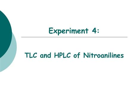 Experiment 4: TLC and HPLC of Nitroanilines. Objectives  To learn the separation techniques of Thin Layer Chromatography and HPLC chromatography.  To.