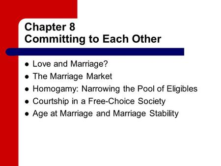 Chapter 8 Committing to Each Other Love and Marriage? The Marriage Market Homogamy: Narrowing the Pool of Eligibles Courtship in a Free-Choice Society.