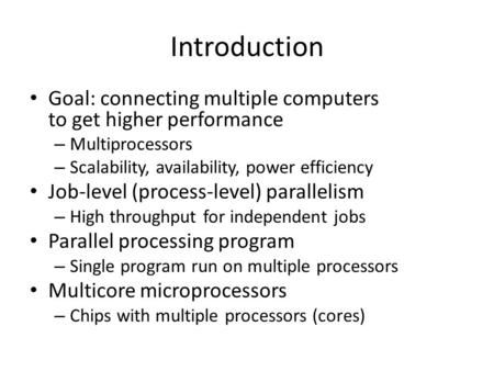 Introduction Goal: connecting multiple computers to get higher performance – Multiprocessors – Scalability, availability, power efficiency Job-level (process-level)