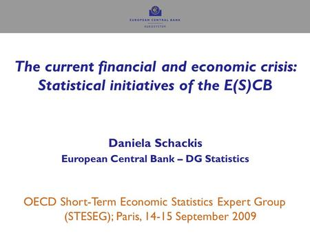 The current financial and economic crisis: Statistical initiatives of the E(S)CB Daniela Schackis European Central Bank – DG Statistics OECD Short-Term.