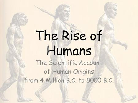 The Rise of Humans The Scientific Account of Human Origins from 4 Million B.C. to 8000 B.C.