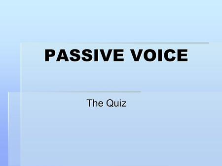 PASSIVE VOICE The Quiz.  Do  Bring  Give  Have  Say  See  Be  Build  Write  Swim  Learn  Sell  Buy  Meet  Take  Speak  Make  Read.