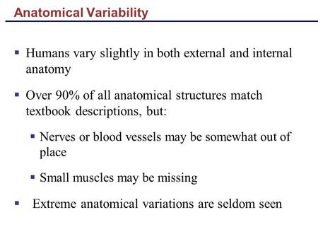 Anatomical Variability  Humans vary slightly in both external and internal anatomy  Over 90% of all anatomical structures match textbook descriptions,