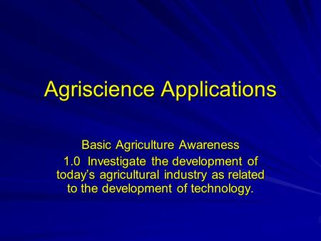 Agriscience Applications Basic Agriculture Awareness 1.0 Investigate the development of today's agricultural industry as related to the development of.