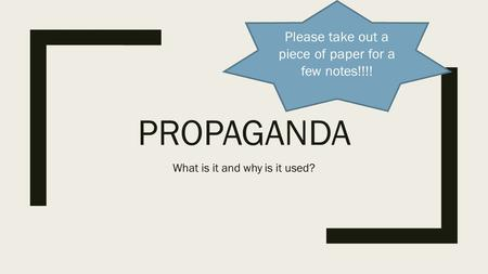 PROPAGANDA What is it and why is it used? Please take out a piece of paper for a few notes!!!!