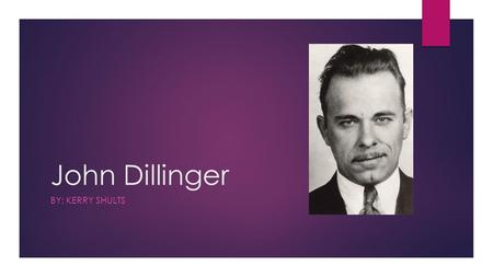John Dillinger BY: KERRY SHULTS. Background Information  Born on June 22, 1903 in Indianapolis, Indiana  Neighbors described him as generally pleasant.