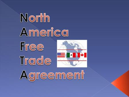 NAFTA, the North American Free Trade Agreement, was signed by the United States, Canada, and Mexico. NAFTA was signed in 1993 and went into effect on.