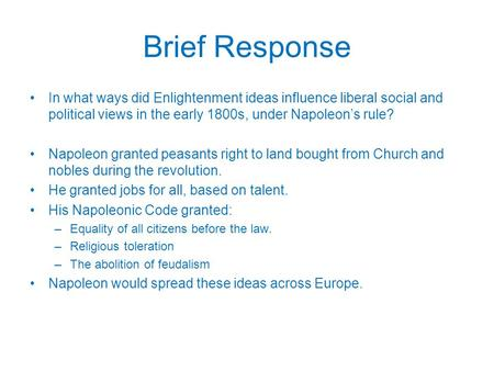 Brief Response In what ways did Enlightenment ideas influence liberal social and political views in the early 1800s, under Napoleon's rule? Napoleon granted.
