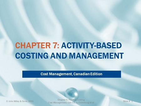 CHAPTER 7: ACTIVITY-BASED COSTING AND MANAGEMENT Cost Management, Canadian Edition © John Wiley & Sons, 2009 Chapter 6: Process Costing Cost Management,