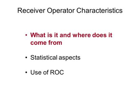 Receiver Operator Characteristics What is it and where does it come from Statistical aspects Use of ROC.