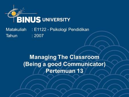 Managing The Classroom (Being a good Communicator) Pertemuan 13 Matakuliah: E1122 - Psikologi Pendidikan Tahun: 2007.