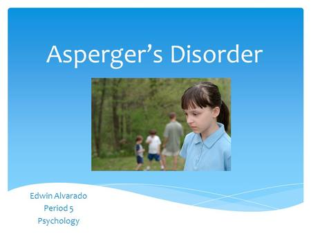 Asperger's Disorder Edwin Alvarado Period 5 Psychology.