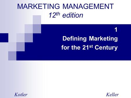MARKETING MANAGEMENT 12 th edition 1 Defining Marketing for the 21 st Century KotlerKeller.
