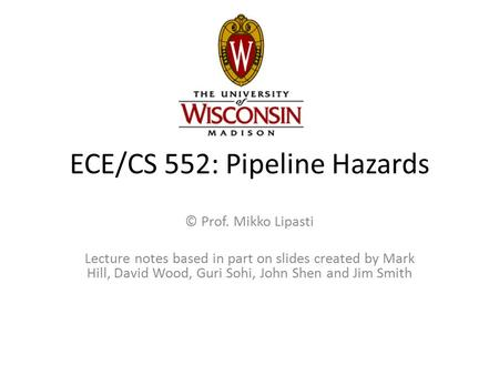 ECE/CS 552: Pipeline Hazards © Prof. Mikko Lipasti Lecture notes based in part on slides created by Mark Hill, David Wood, Guri Sohi, John Shen and Jim.