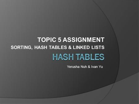 TOPIC 5 ASSIGNMENT SORTING, HASH TABLES & LINKED LISTS Yerusha Nuh & Ivan Yu.