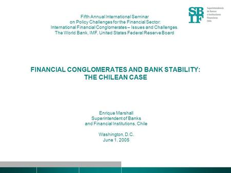 FINANCIAL CONGLOMERATES AND BANK STABILITY: THE CHILEAN CASE Enrique Marshall Superintendent of Banks and Financial Institutions, Chile Washington, D.C.