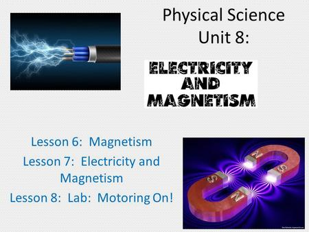 Physical Science Unit 8: Lesson 6: Magnetism Lesson 7: Electricity and Magnetism Lesson 8: Lab: Motoring On!