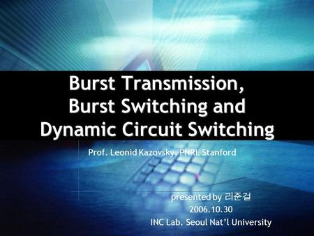 Burst Transmission, Burst Switching and Dynamic Circuit Switching Prof. Leonid Kazovsky, PNRL Stanford presented by 리준걸 2006.10.30 INC Lab. Seoul Nat'l.
