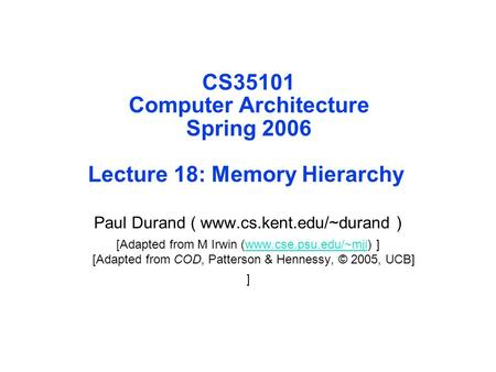 CS35101 Computer Architecture Spring 2006 Lecture 18: Memory Hierarchy Paul Durand ( www.cs.kent.edu/~durand ) [Adapted from M Irwin (www.cse.psu.edu/~mji)
