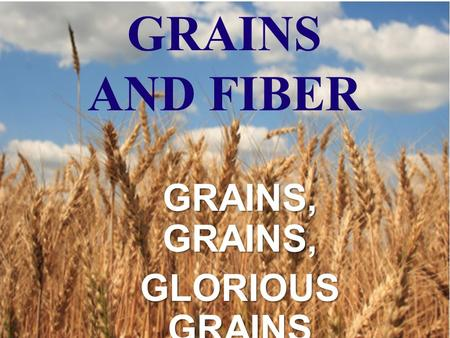 GRAINS AND FIBER GRAINS, GRAINS, GLORIOUS GRAINS.