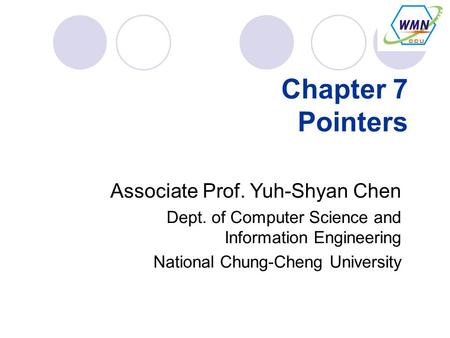 Chapter 7 Pointers Associate Prof. Yuh-Shyan Chen Dept. of Computer Science and Information Engineering National Chung-Cheng University.