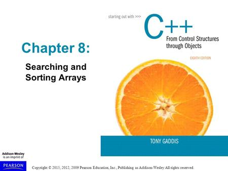Copyright © 2015, 2012, 2009 Pearson Education, Inc., Publishing as Addison-Wesley All rights reserved. Chapter 8: Searching and Sorting Arrays.