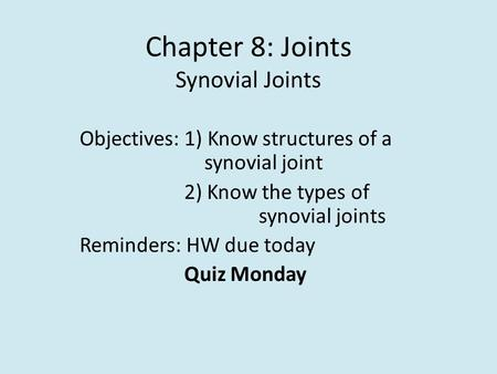 Chapter 8: Joints Synovial Joints Objectives: 1) Know structures of a synovial joint 2) Know the types of synovial joints Reminders: HW due today Quiz.