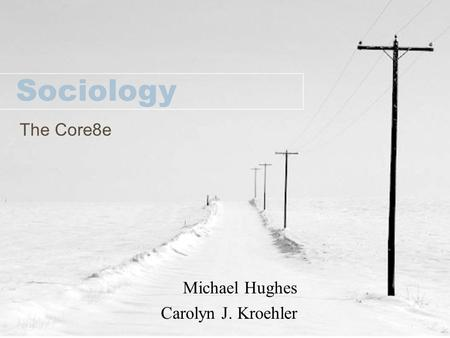 The Core8e Sociology Michael Hughes Carolyn J. Kroehler.