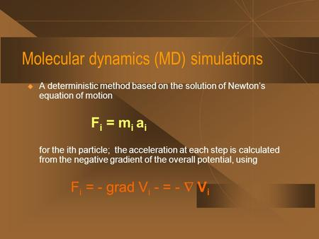 Molecular dynamics (MD) simulations  A deterministic method based on the solution of Newton's equation of motion F i = m i a i for the ith particle; the.