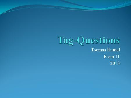 Toomas Runtal Form 11 2013. Tag-Questions A 'tag-question' or 'question tag' is not a trueA 'tag-question' or 'question tag' is not a truequestion. A.