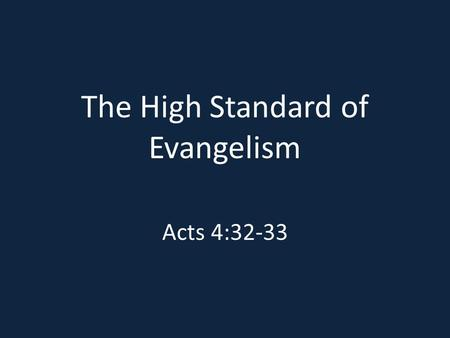 The High Standard of Evangelism Acts 4:32-33. The Message That Must Be Taught Acts 4:12; Rom. 10:9-10; Acts 2:38 Acts 16:30-33 John 12:32.