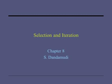 "Selection and Iteration Chapter 8 S. Dandamudi. 2005 To be used with S. Dandamudi, ""Introduction to Assembly Language Programming,"" Second Edition, Springer,"