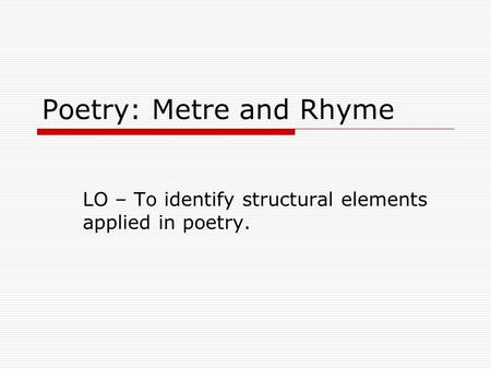 Poetry: Metre and Rhyme LO – To identify structural elements applied in poetry.