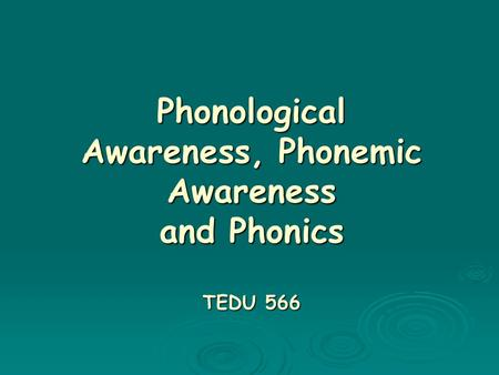 Phonological Awareness, Phonemic Awareness and Phonics TEDU 566.