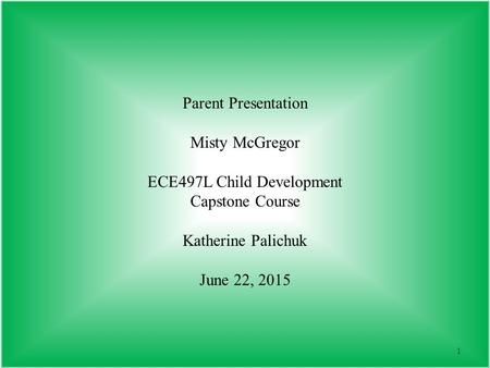 1 Parent Presentation Misty McGregor ECE497L Child Development Capstone Course Katherine Palichuk June 22, 2015.