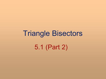Triangle Bisectors 5.1 (Part 2). SWBAT Construct perpendicular bisectors and angle bisectors of triangles Apply properties of perpendicular bisectors.