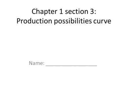 Chapter 1 section 3: Production possibilities curve Name: __________________.