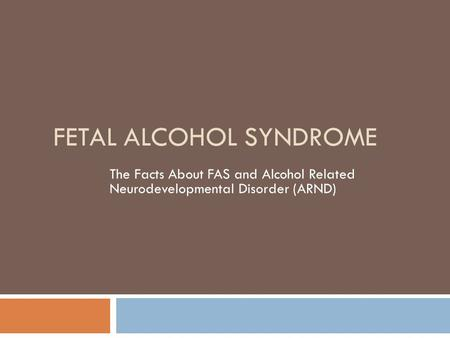 FETAL ALCOHOL SYNDROME The Facts About FAS and Alcohol Related Neurodevelopmental Disorder (ARND)