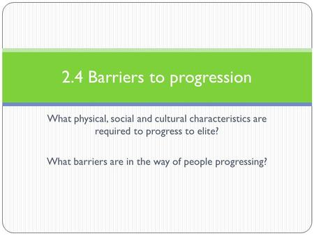 What physical, social and cultural characteristics are required to progress to elite? What barriers are in the way of people progressing? 2.4 Barriers.