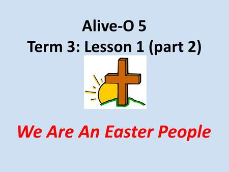 Alive-O 5 Term 3: Lesson 1 (part 2) We Are An Easter People.