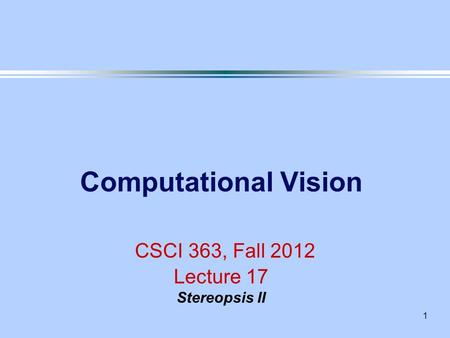 Computational Vision CSCI 363, Fall 2012 Lecture 17 Stereopsis II