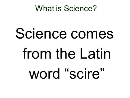 "What is Science? Science comes from the Latin word ""scire"""