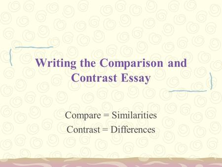 Writing the Comparison and Contrast Essay Compare = Similarities Contrast = Differences.