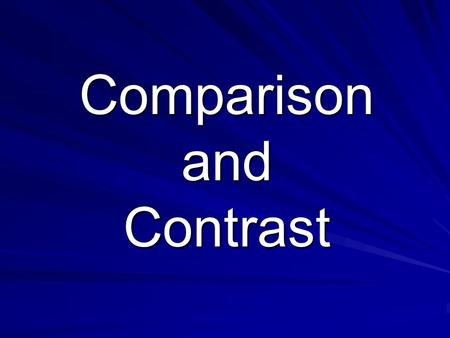 Comparison and Contrast. What is the Purpose? To show the similarities between at least two things and/or To show the difference between two things To.
